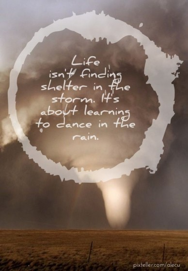 Life isn't finding shelter in the storm. it's about learning to dance in the rain.