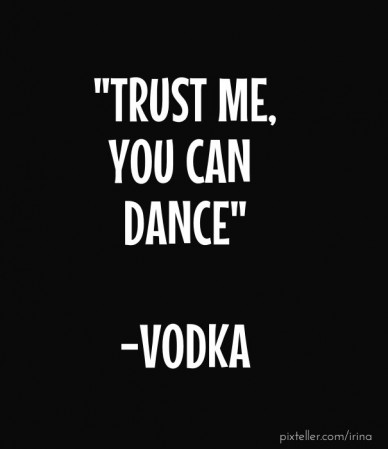 """trust me, you can dance"" -vodka"