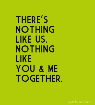 There's nothing like us. nothing like you & me together.