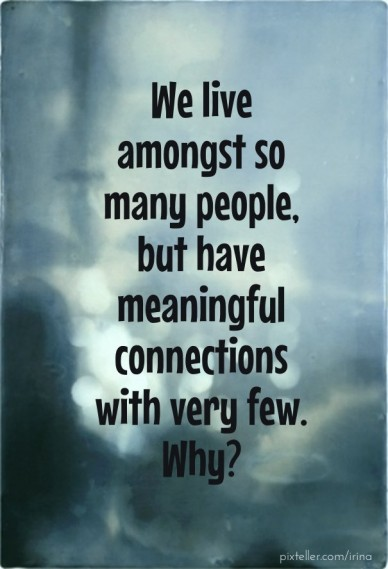 We live amongst so many people, but have meaningful connections with very few. why?