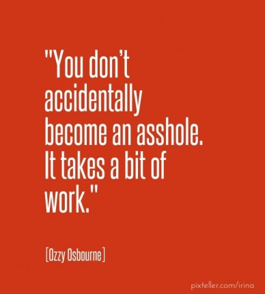 """you don't accidentally become an asshole. it takes a bit of work."" [ozzy osbourne]"