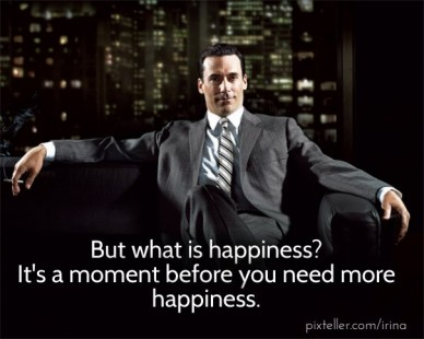 But what is happiness? it's a moment before you need more happiness.
