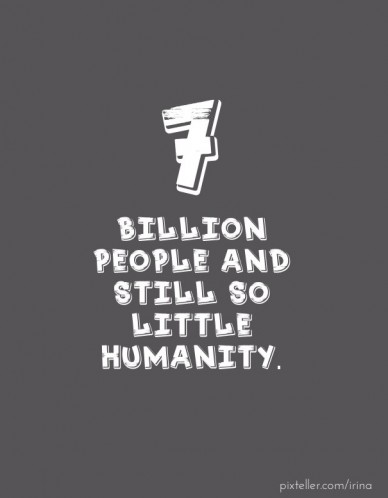 7 billion people and still so little humanity.