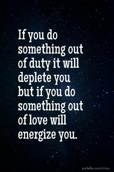 If you do something out of duty it will deplete you but if you do something out of love will energize you.