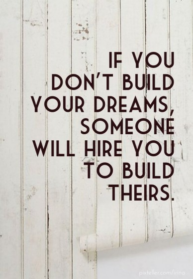 If you don't build your dreams, someone will hire you to build theirs.