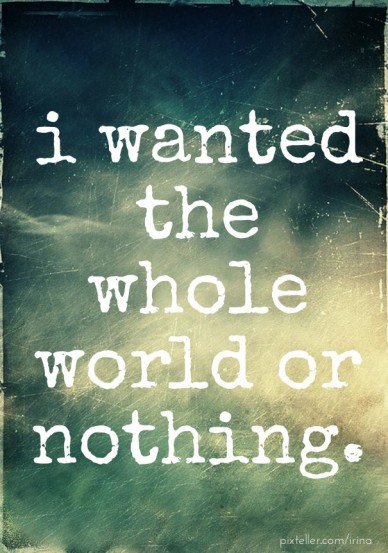 I wanted the whole world or nothing.