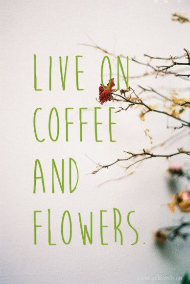Live on coffee and flowers.