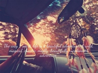 The way i see it, life is a beautiful adventure. a wild, magical, chaotic, madly-beautifully-unplanned adventure.