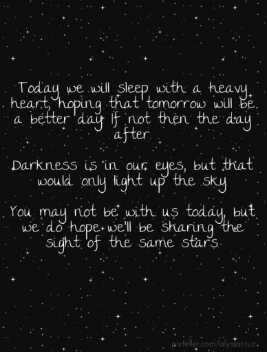 Today we will sleep with a heavy heart, hoping that tomorrow will be a better day. if not then the day after. darkness is in our eyes, but that would only light up the sky. yo