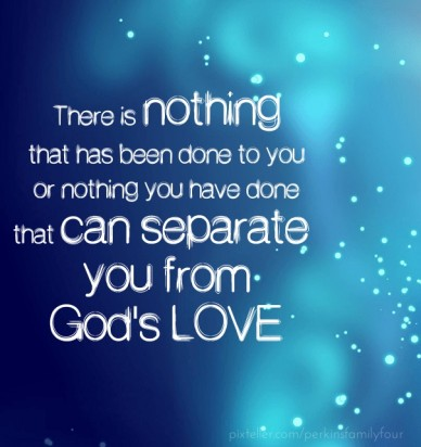 There is nothing that has been done to youor nothing you have donethat can separate you fromgod's love