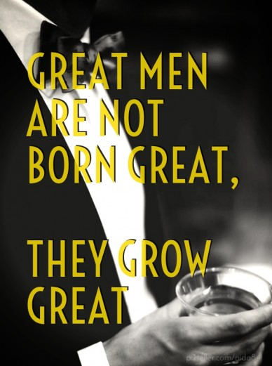 Great men are not born great, they grow great