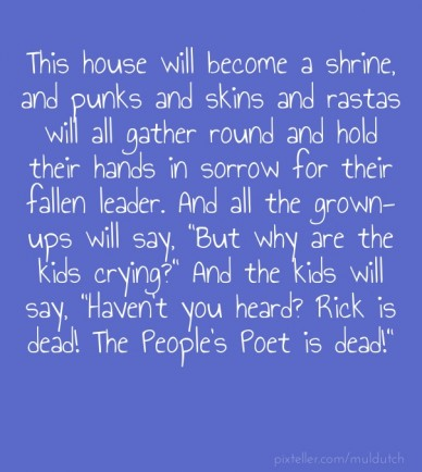 """This house will become a shrine, and punks and skins and rastas will all gather round and hold their hands in sorrow for their fallen leader. and all the grown-ups will say, """""""