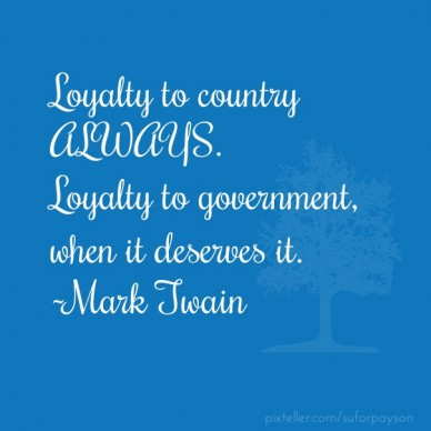 Loyalty to country always. loyalty to government, when it deserves it.~mark twain