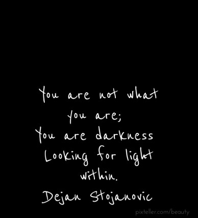 You are not what you are; you are darkness looking for light within. ― dejan stojanovic