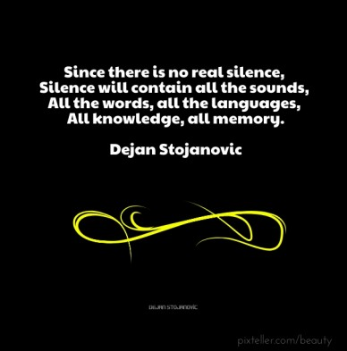 Since there is no real silence, silence will contain all the sounds, all the words, all the languages, all knowledge, all memory. ― dejan stojanovic dejan stojanovic