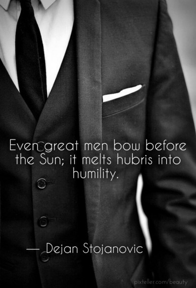 Even great men bow before the sun; it melts hubris into humility. ―dejan stojanovic
