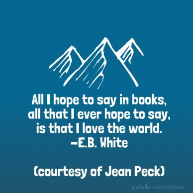 All i hope to say in books, all that i ever hope to say, is that i love the world. -e.b. white (courtesy of jean peck)