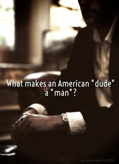 "What makes an american ""dude"" a ""man""?"