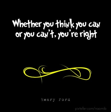 Whether you think you can or you can't, you're right henry ford