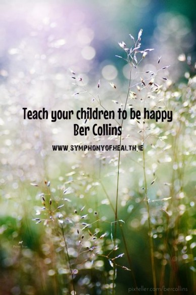 Teach your children to be happy ber collinswww.symphonyofhealth.ie