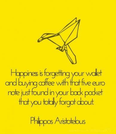 Happiness is forgetting your wallet and buying coffee with that five euro note just found in your back pocket that you totally forgot about. philippos aristotelous
