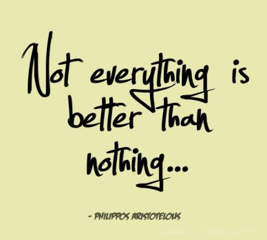 Not everything is better than nothing... - philippos aristotelous