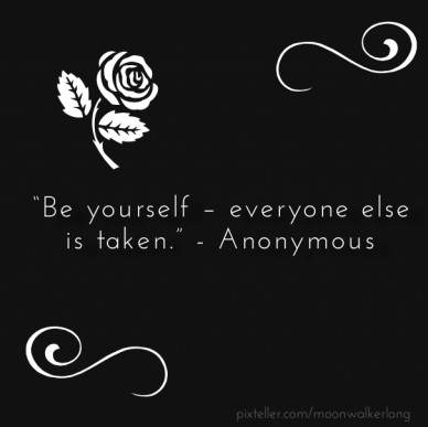"""""""be yourself – everyone else is taken."""" - anonymous"""