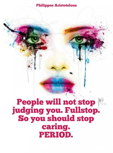 People will not stop judging you. fullstop. so you should stop caring. period. philippos aristotelous