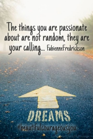 The things you are passionate about are not random, they are your calling... fabiennefredrickson #beautifulcourageousyou