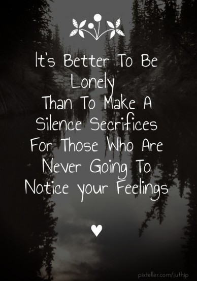It's better to be lonely than to make a silence secrifices for those who are never going to notice your feelings ♥