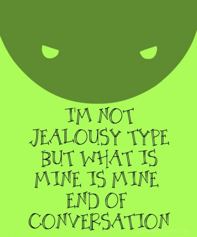 I'm not jealousy type but what is mine is mine end of conversation