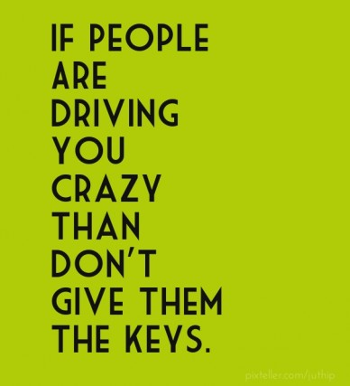 If people are driving you crazy than don't give them the keys.