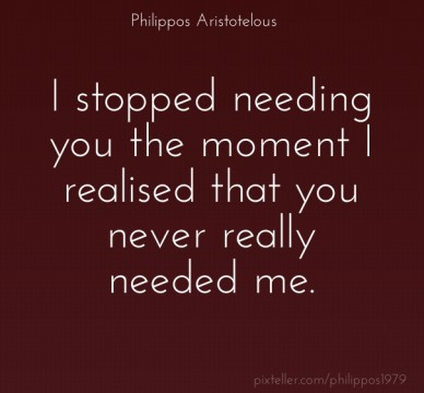 I stopped needing you the moment i realised that you never really needed me. philippos aristotelous