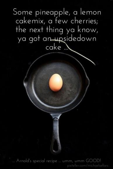 Some pineapple, a lemon cakemix, a few cherries; the next thing ya know, ya got an upsidedown cake ... ... arnold's special recipe ... umm, umm good!