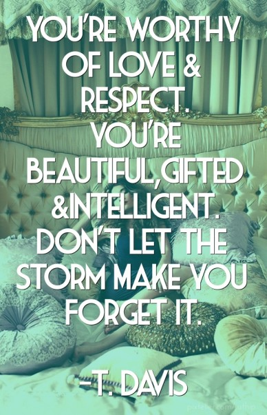 You're worthy of love & respect. you're beautiful,gifted &intelligent. don't let the storm make you forget it. -t. davis