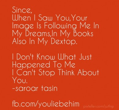 Since, when i saw you,your image is following me in my dreams,in my books also in my dextop. i don't know what just happened to me i can't stop think about you. -saroar tasin