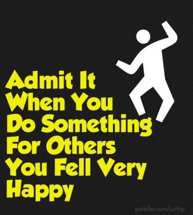 Admit it when you do something for others you fell very happy