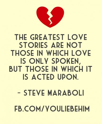 The greatest love stories are not those in which love is only spoken, but those in which it is acted upon. - steve maraboli fb.com/youliebehim