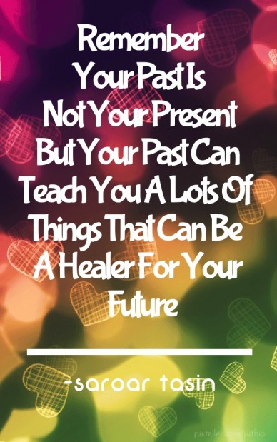 Remember your past is not your present but your past can teach you a lots ofthings that can be a healer for your future -saroar tasin
