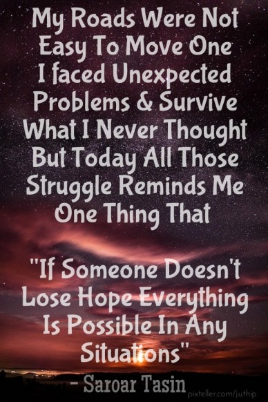"My roads were not easy to move one i faced unexpected problems & survive what i never thought but today all those struggle reminds me one thing that ""if someone doesn't lose h"