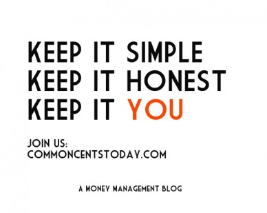 Keep it simple keep it honest keep it you join us: commoncentstoday.com a money management blog
