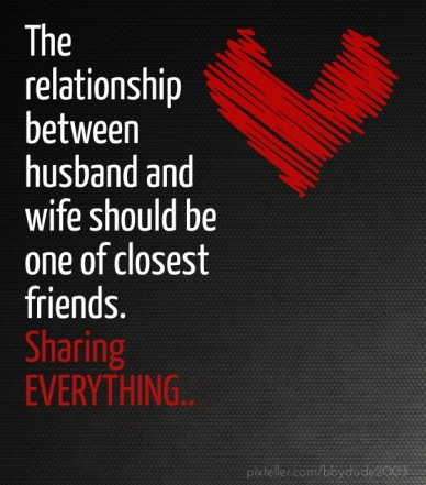 The relationship between husband and wife should be one of closest friends. sharing everything..