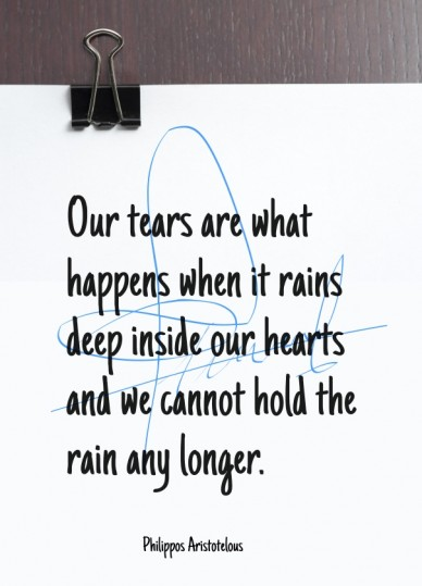 Our tears are what happens when it rains deep inside our hearts and we cannot hold the rain any longer. philippos aristotelous