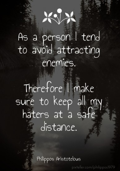 As a person i tend to avoid attracting enemies. therefore i make sure to keep all my haters at a safe distance. philippos aristotelous