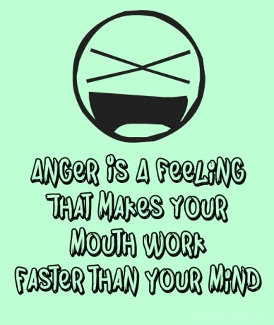 Anger is a feeling that makes your mouth work faster than your mind