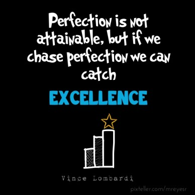 Perfection is not attainable, but if we chase perfection we can catch excellence vince lombardi