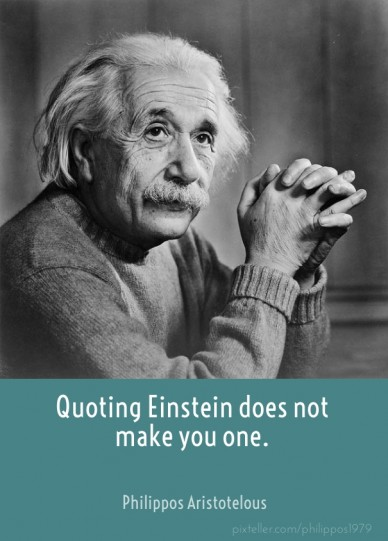 Quoting einstein does not make you one. philippos aristotelous