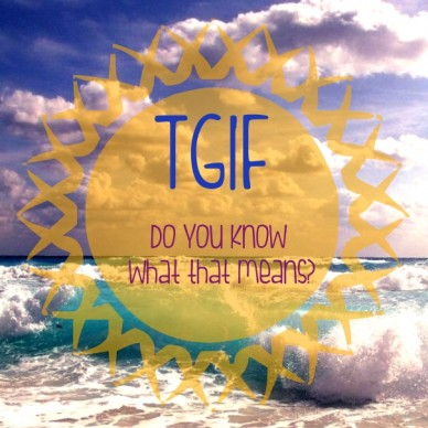 Tgif do you know what that means?