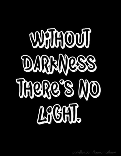 Without darkness there's no light.