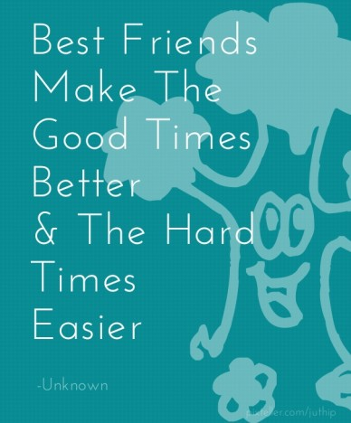 Best friends make the good times better & the hard times easier -unknown
